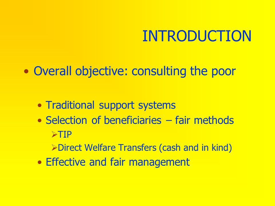 INTRODUCTION Overall objective: consulting the poor Traditional support systems Selection of beneficiaries – fair methods TIP Direct Welfare Transfers