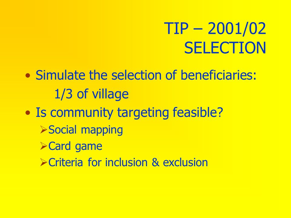 TIP – 2001/02 SELECTION Simulate the selection of beneficiaries: 1/3 of village Is community targeting feasible? Social mapping Card game Criteria for
