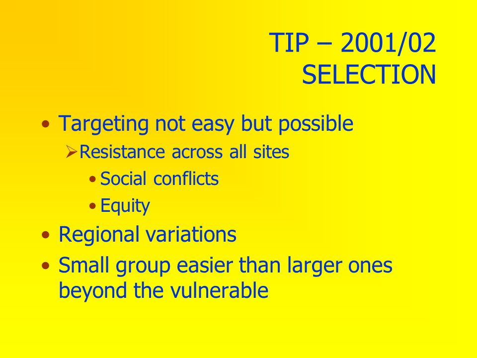 TIP – 2001/02 SELECTION Targeting not easy but possible Resistance across all sites Social conflicts Equity Regional variations Small group easier tha