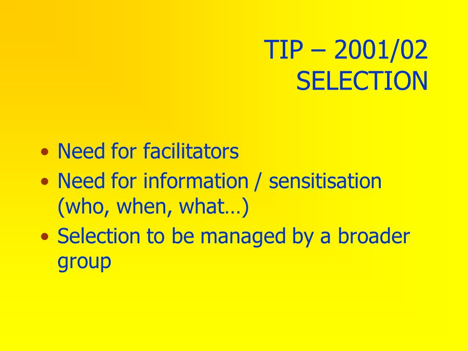 TIP – 2001/02 SELECTION Need for facilitators Need for information / sensitisation (who, when, what…) Selection to be managed by a broader group
