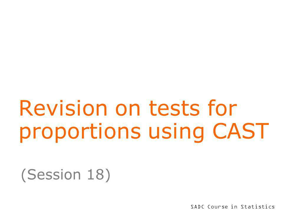 SADC Course in Statistics Revision on tests for proportions using CAST (Session 18)