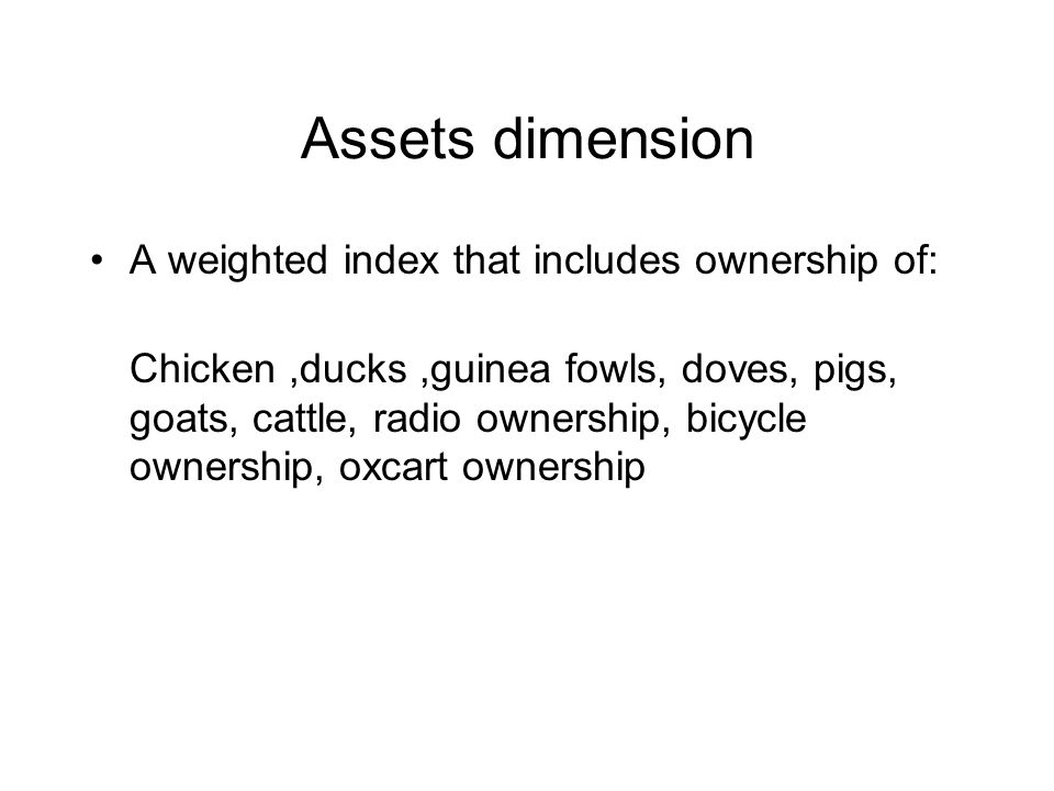 Assets dimension A weighted index that includes ownership of: Chicken,ducks,guinea fowls, doves, pigs, goats, cattle, radio ownership, bicycle ownership, oxcart ownership