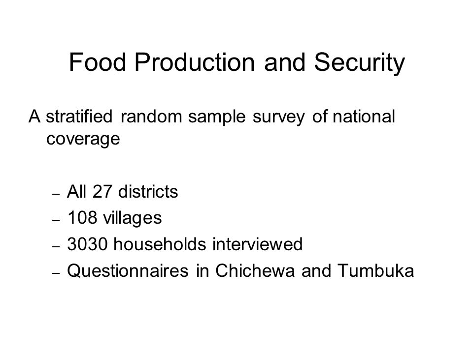 Food Production and Security A stratified random sample survey of national coverage – All 27 districts – 108 villages – 3030 households interviewed – Questionnaires in Chichewa and Tumbuka