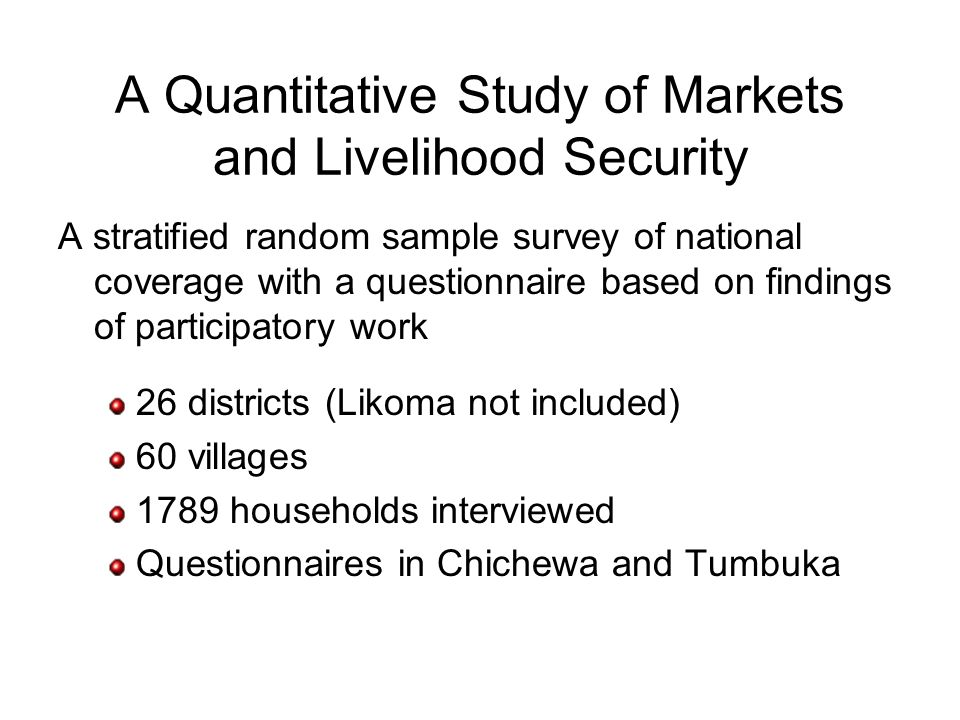 A Quantitative Study of Markets and Livelihood Security A stratified random sample survey of national coverage with a questionnaire based on findings of participatory work 26 districts (Likoma not included) 60 villages 1789 households interviewed Questionnaires in Chichewa and Tumbuka