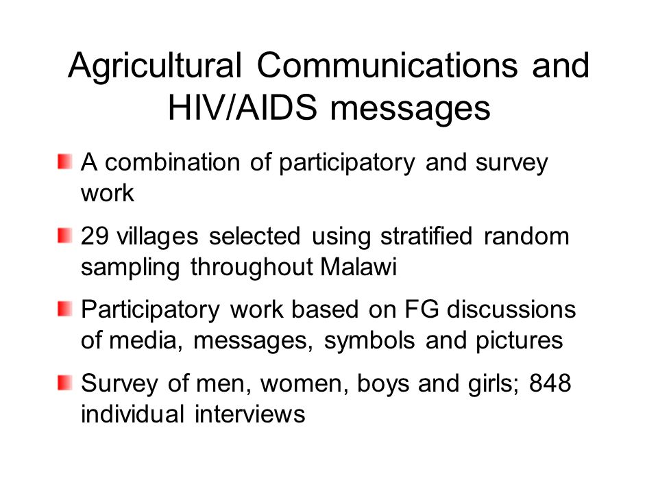 Agricultural Communications and HIV/AIDS messages A combination of participatory and survey work 29 villages selected using stratified random sampling throughout Malawi Participatory work based on FG discussions of media, messages, symbols and pictures Survey of men, women, boys and girls; 848 individual interviews
