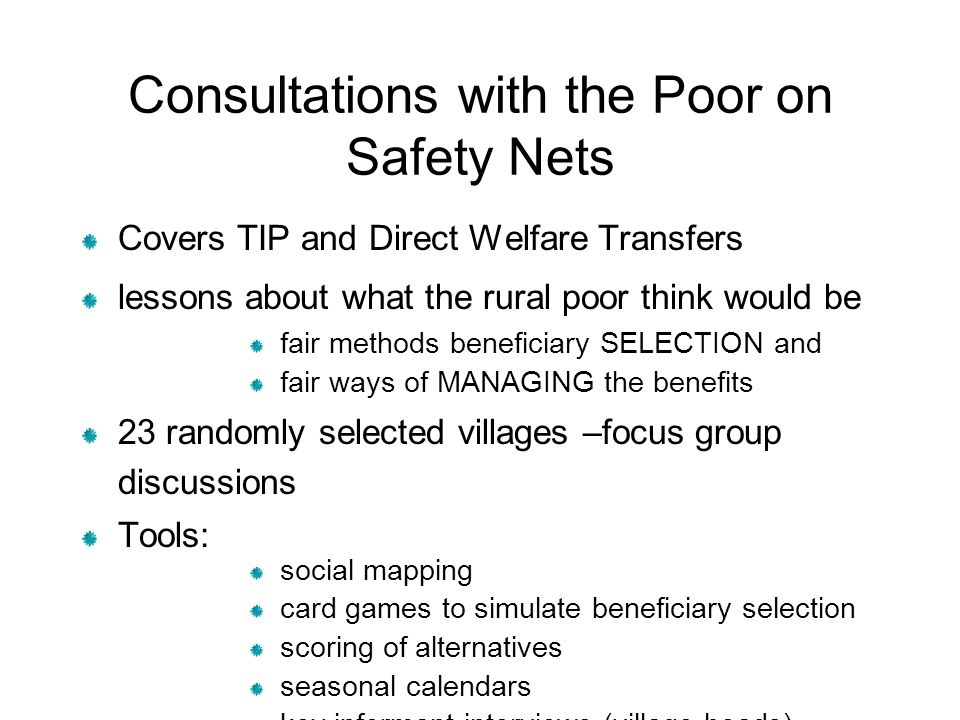 Consultations with the Poor on Safety Nets Covers TIP and Direct Welfare Transfers lessons about what the rural poor think would be fair methods beneficiary SELECTION and fair ways of MANAGING the benefits 23 randomly selected villages –focus group discussions Tools: social mapping card games to simulate beneficiary selection scoring of alternatives seasonal calendars key informant interviews (village heads)