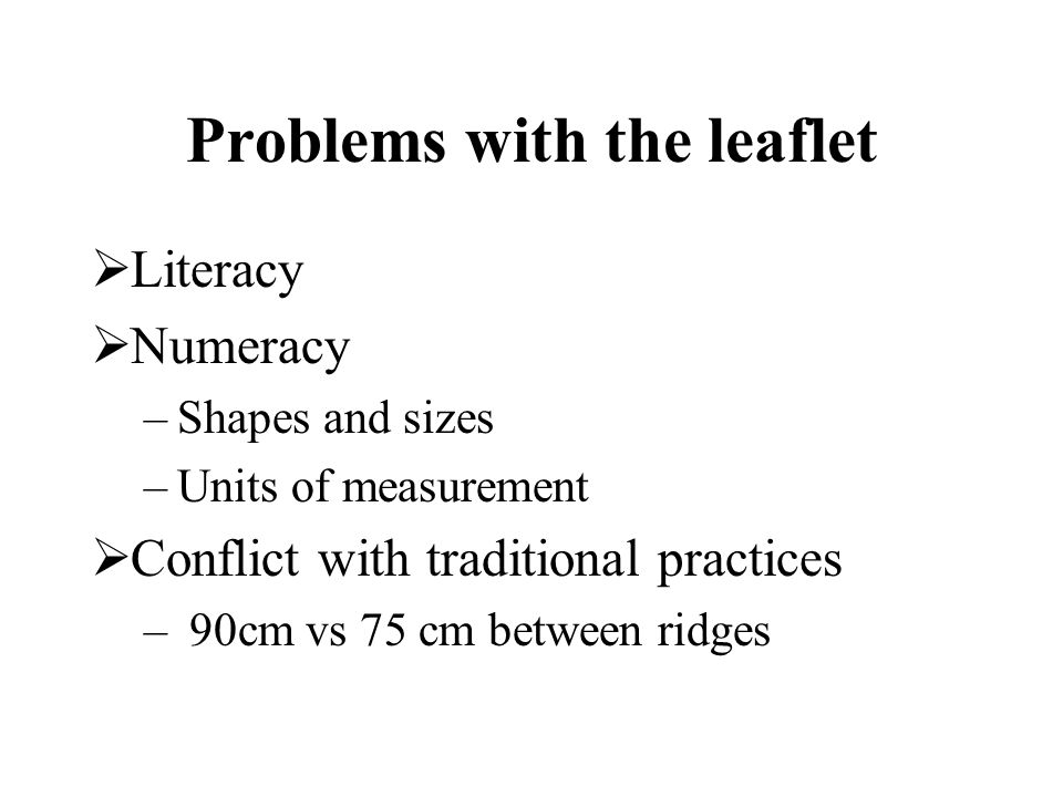Problems with the leaflet Literacy Numeracy –Shapes and sizes –Units of measurement Conflict with traditional practices – 90cm vs 75 cm between ridges