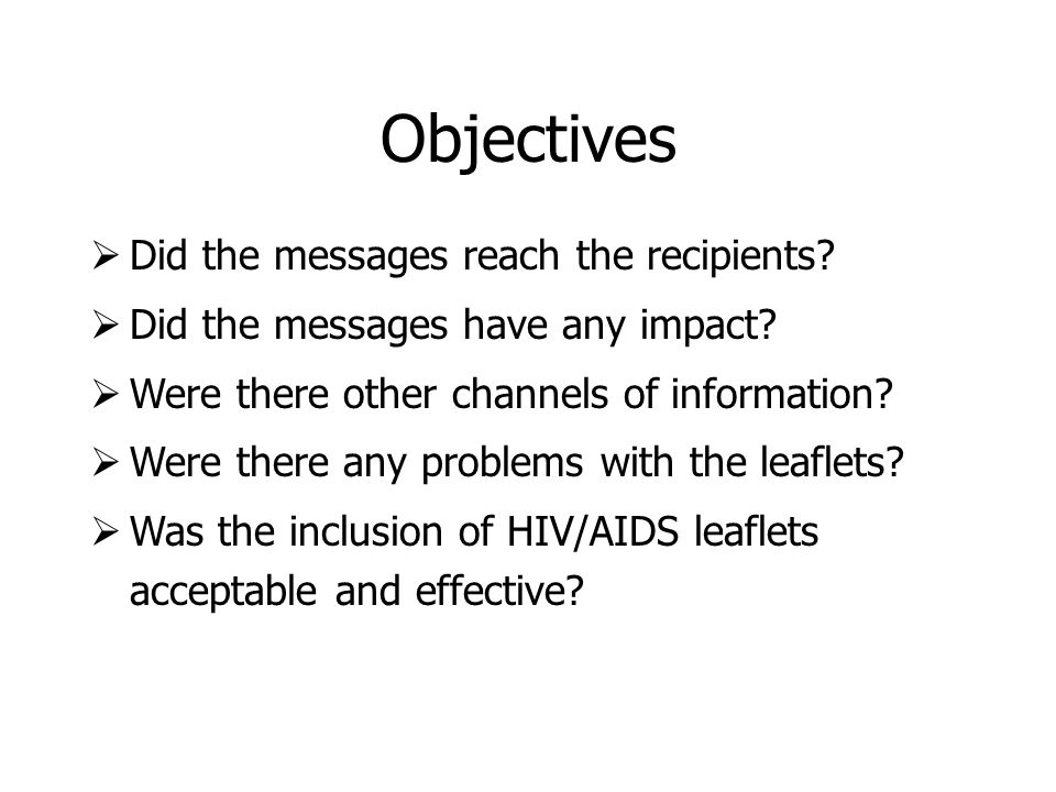 Objectives Did the messages reach the recipients? Did the messages have any impact? Were there other channels of information? Were there any problems