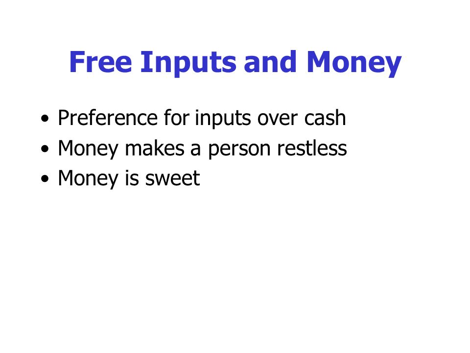 Free Inputs and Money Preference for inputs over cash Money makes a person restless Money is sweet