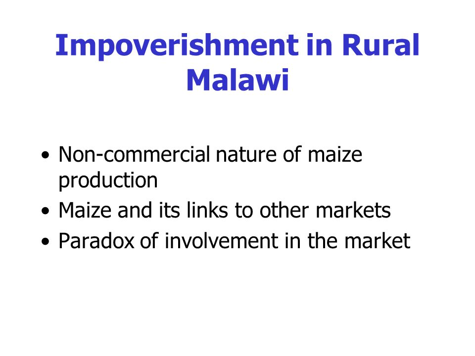 Impoverishment in Rural Malawi Non-commercial nature of maize production Maize and its links to other markets Paradox of involvement in the market
