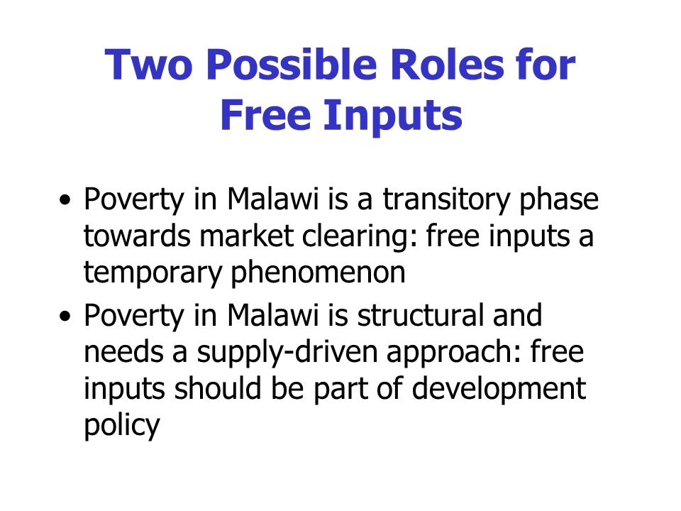 Two Possible Roles for Free Inputs Poverty in Malawi is a transitory phase towards market clearing: free inputs a temporary phenomenon Poverty in Malawi is structural and needs a supply-driven approach: free inputs should be part of development policy