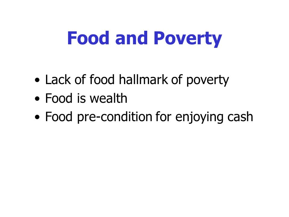 Food and Poverty Lack of food hallmark of poverty Food is wealth Food pre-condition for enjoying cash
