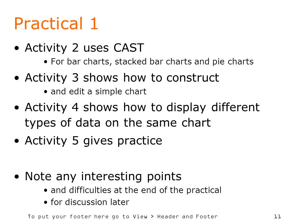 To put your footer here go to View > Header and Footer 11 Practical 1 Activity 2 uses CAST For bar charts, stacked bar charts and pie charts Activity 3 shows how to construct and edit a simple chart Activity 4 shows how to display different types of data on the same chart Activity 5 gives practice Note any interesting points and difficulties at the end of the practical for discussion later