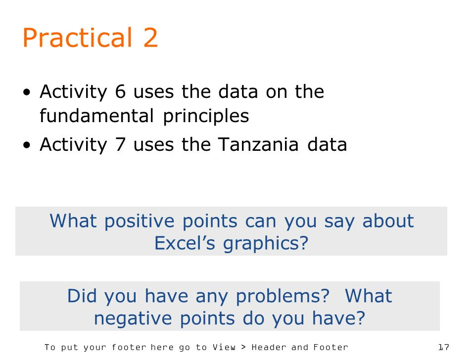 To put your footer here go to View > Header and Footer 17 Practical 2 Activity 6 uses the data on the fundamental principles Activity 7 uses the Tanzania data What positive points can you say about Excels graphics.