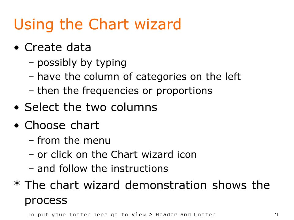 To put your footer here go to View > Header and Footer 9 Using the Chart wizard Create data –possibly by typing –have the column of categories on the left –then the frequencies or proportions Select the two columns Choose chart –from the menu –or click on the Chart wizard icon –and follow the instructions * The chart wizard demonstration shows the process