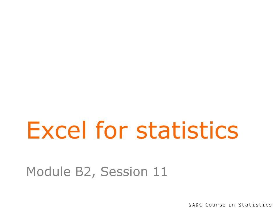 SADC Course in Statistics Excel for statistics Module B2, Session 11