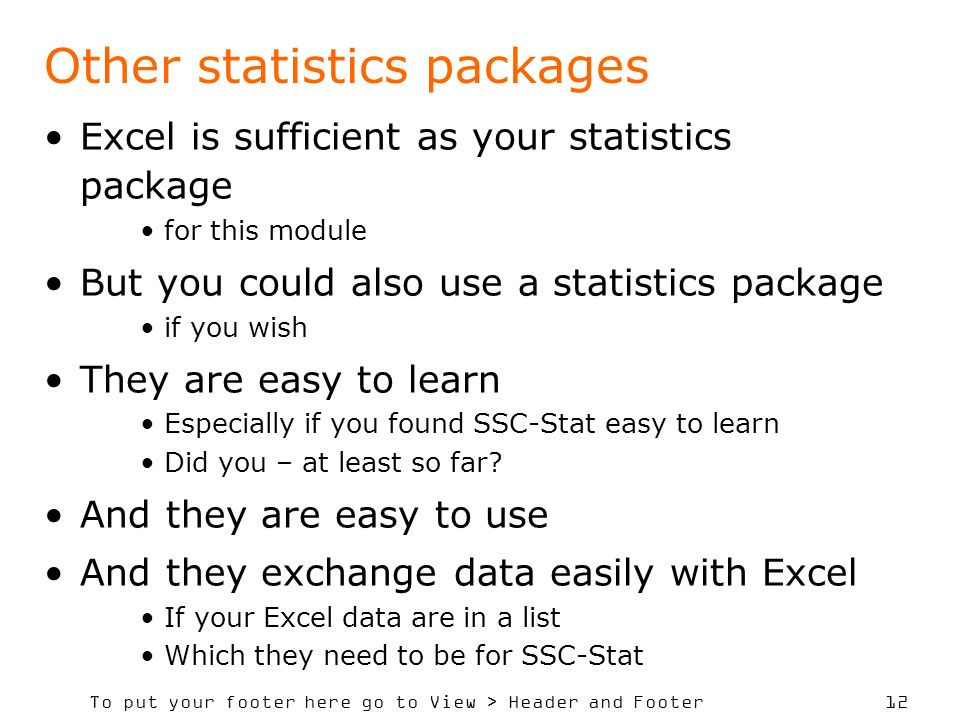To put your footer here go to View > Header and Footer 12 Other statistics packages Excel is sufficient as your statistics package for this module But you could also use a statistics package if you wish They are easy to learn Especially if you found SSC-Stat easy to learn Did you – at least so far.