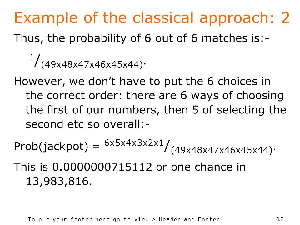 To put your footer here go to View > Header and Footer 12 Example of the classical approach: 2 Thus, the probability of 6 out of 6 matches is:- 1 / (49x48x47x46x45x44).