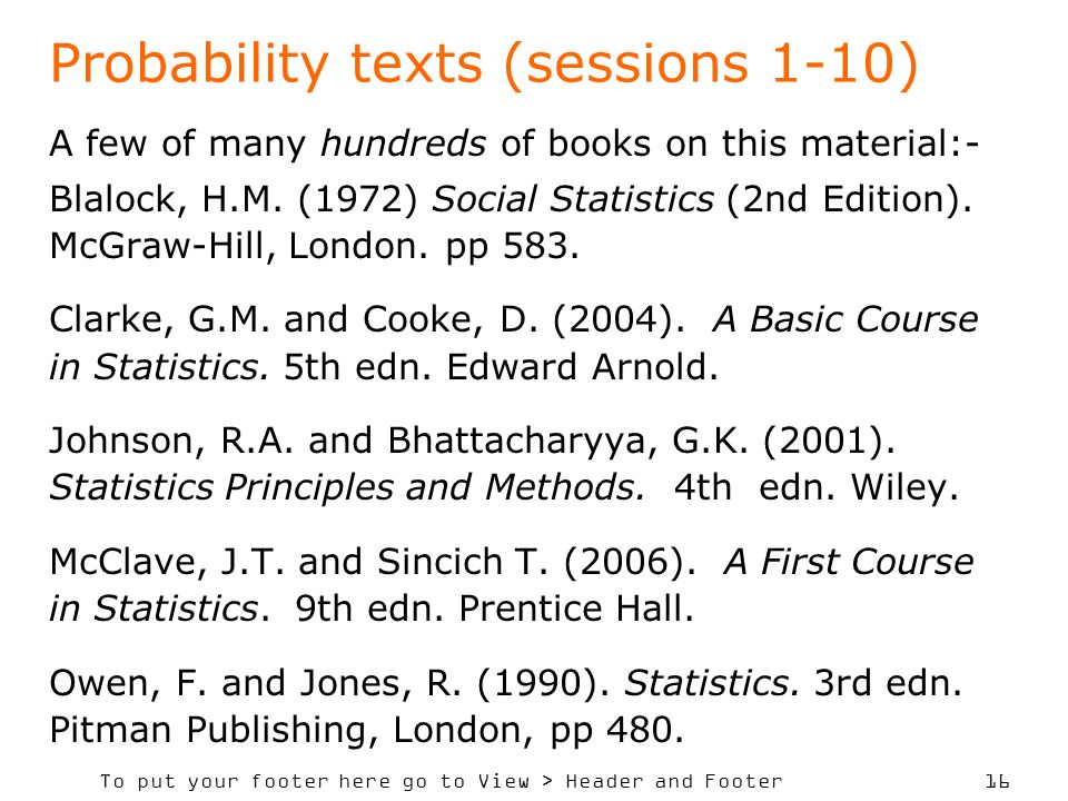 To put your footer here go to View > Header and Footer 16 Probability texts (sessions 1-10) A few of many hundreds of books on this material:- Blalock, H.M.