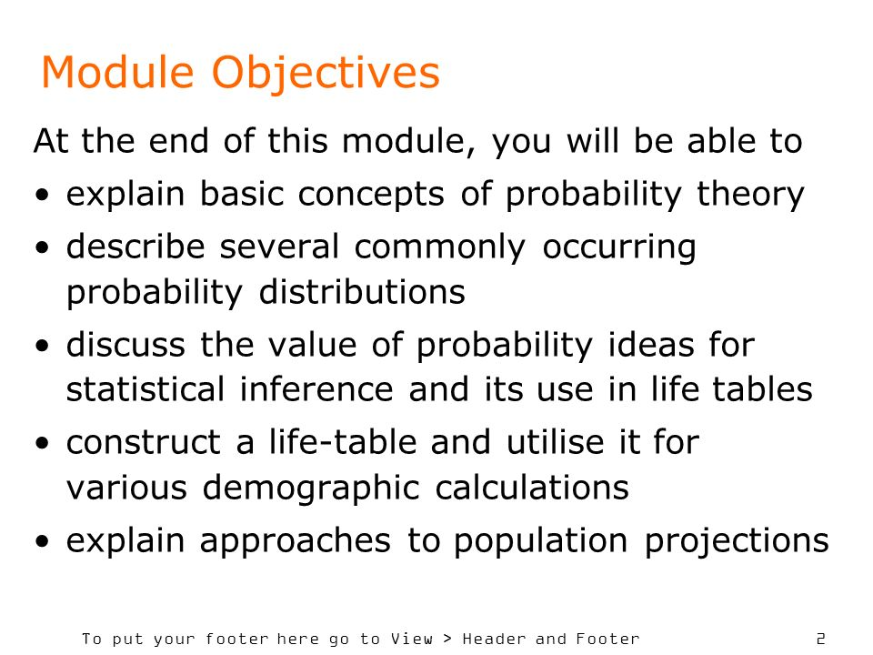 To put your footer here go to View > Header and Footer 2 Module Objectives At the end of this module, you will be able to explain basic concepts of probability theory describe several commonly occurring probability distributions discuss the value of probability ideas for statistical inference and its use in life tables construct a life-table and utilise it for various demographic calculations explain approaches to population projections
