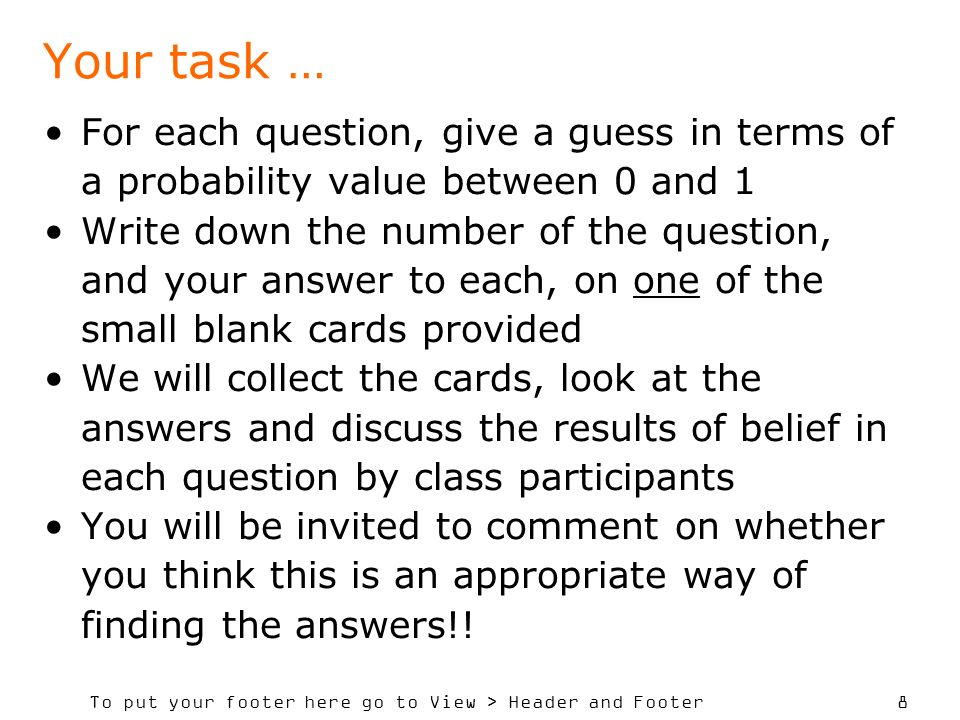 To put your footer here go to View > Header and Footer 8 Your task … For each question, give a guess in terms of a probability value between 0 and 1 Write down the number of the question, and your answer to each, on one of the small blank cards provided We will collect the cards, look at the answers and discuss the results of belief in each question by class participants You will be invited to comment on whether you think this is an appropriate way of finding the answers!!