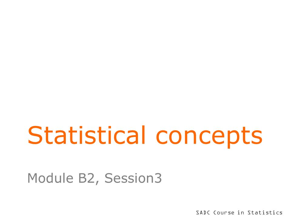 SADC Course in Statistics Statistical concepts Module B2, Session3