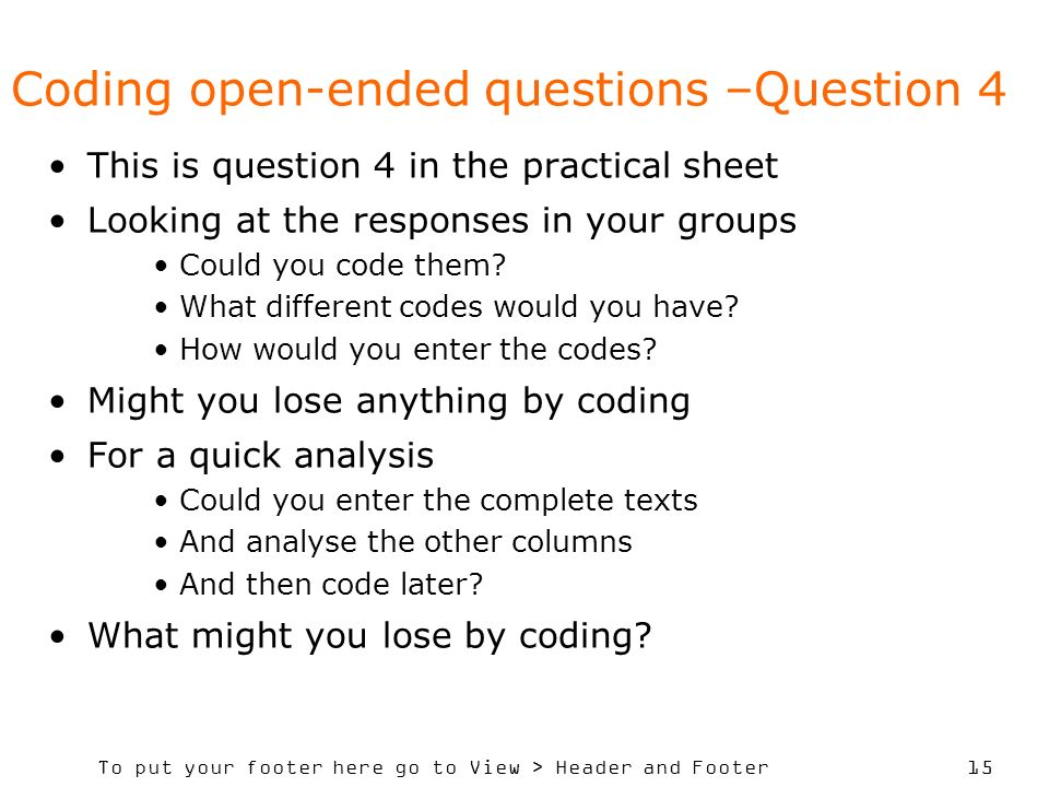 To put your footer here go to View > Header and Footer 15 Coding open-ended questions –Question 4 This is question 4 in the practical sheet Looking at