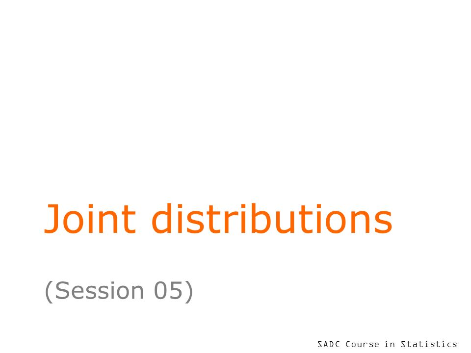 SADC Course in Statistics Joint distributions (Session 05)