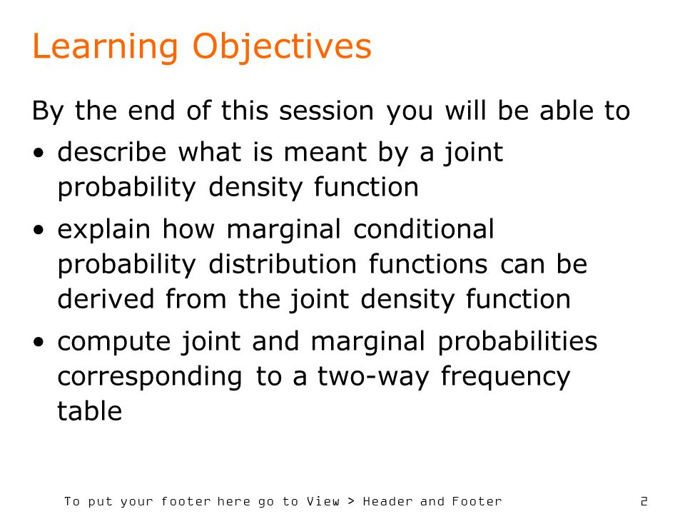 To put your footer here go to View > Header and Footer 2 Learning Objectives By the end of this session you will be able to describe what is meant by a joint probability density function explain how marginal conditional probability distribution functions can be derived from the joint density function compute joint and marginal probabilities corresponding to a two-way frequency table