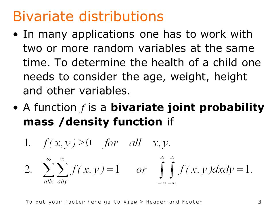 To put your footer here go to View > Header and Footer 3 Bivariate distributions In many applications one has to work with two or more random variables at the same time.