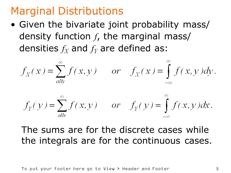 To put your footer here go to View > Header and Footer 5 Marginal Distributions Given the bivariate joint probability mass/ density function f, the marginal mass/ densities f X and f Y are defined as: The sums are for the discrete cases while the integrals are for the continuous cases.