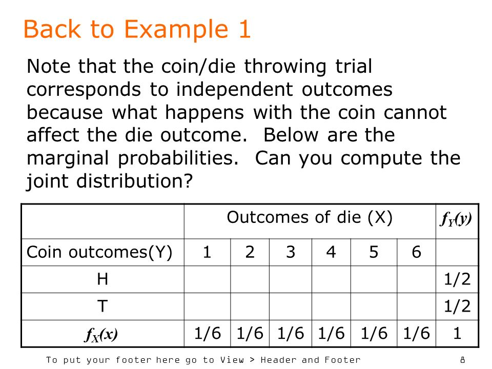 To put your footer here go to View > Header and Footer 8 Back to Example 1 Outcomes of die (X) f Y (y) Coin outcomes(Y)123456 H1/2 T f X (x) 1/6 1 Note that the coin/die throwing trial corresponds to independent outcomes because what happens with the coin cannot affect the die outcome.