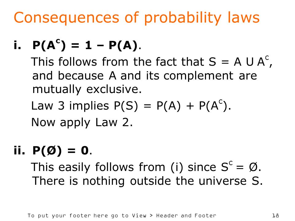 To put your footer here go to View > Header and Footer 18 Consequences of probability laws i.P(A c ) = 1 – P(A). This follows from the fact that S = A