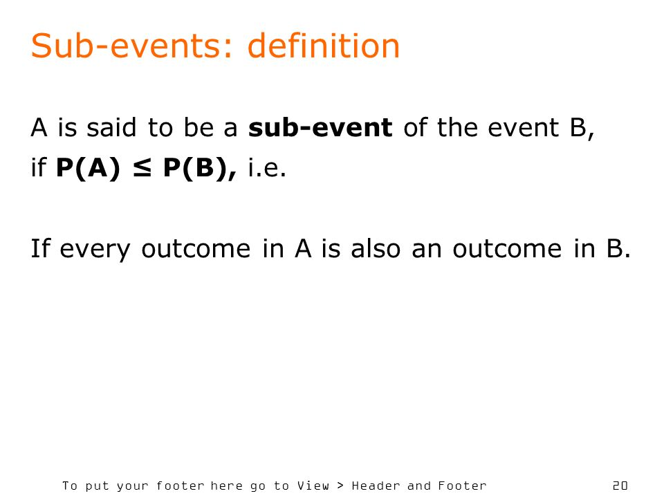 To put your footer here go to View > Header and Footer 20 Sub-events: definition A is said to be a sub-event of the event B, if P(A) P(B), i.e. If eve