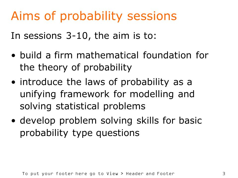 To put your footer here go to View > Header and Footer 3 Aims of probability sessions In sessions 3-10, the aim is to: build a firm mathematical foundation for the theory of probability introduce the laws of probability as a unifying framework for modelling and solving statistical problems develop problem solving skills for basic probability type questions