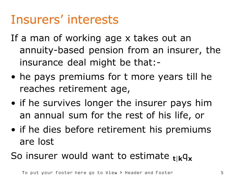 To put your footer here go to View > Header and Footer 5 Insurers interests If a man of working age x takes out an annuity-based pension from an insurer, the insurance deal might be that:- he pays premiums for t more years till he reaches retirement age, if he survives longer the insurer pays him an annual sum for the rest of his life, or if he dies before retirement his premiums are lost So insurer would want to estimate t|k q x