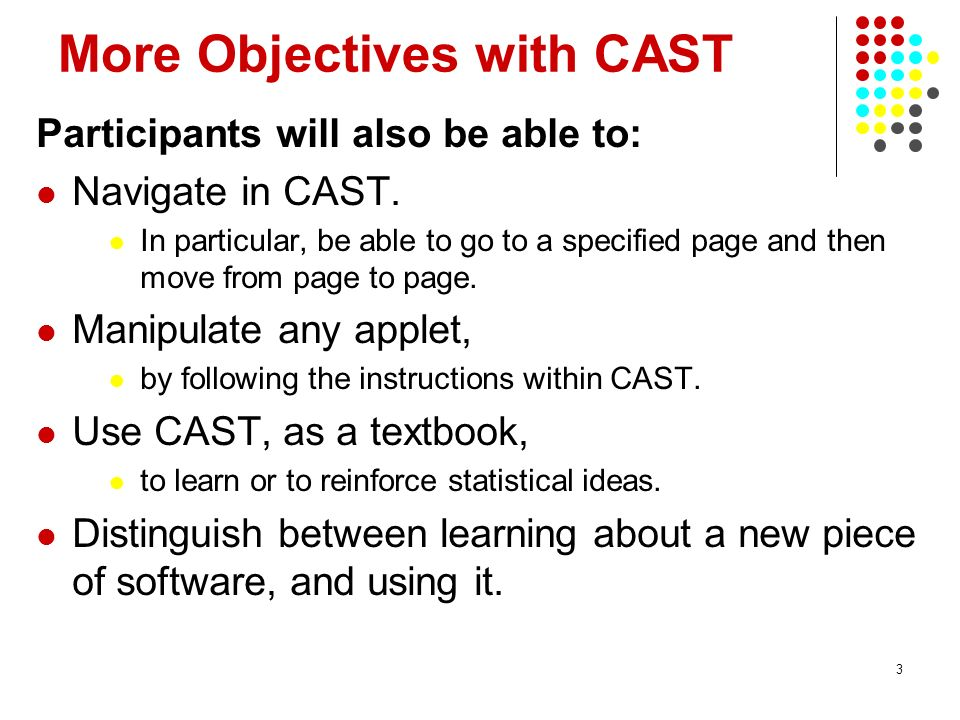 3 More Objectives with CAST Participants will also be able to: Navigate in CAST.
