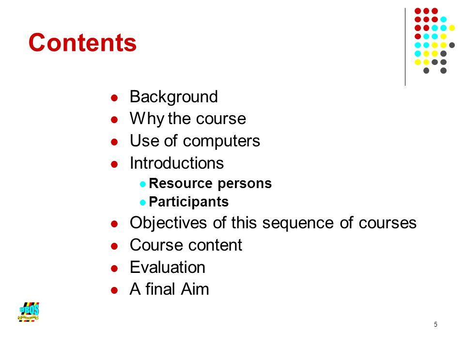 5 Contents Background Why the course Use of computers Introductions Resource persons Participants Objectives of this sequence of courses Course content Evaluation A final Aim