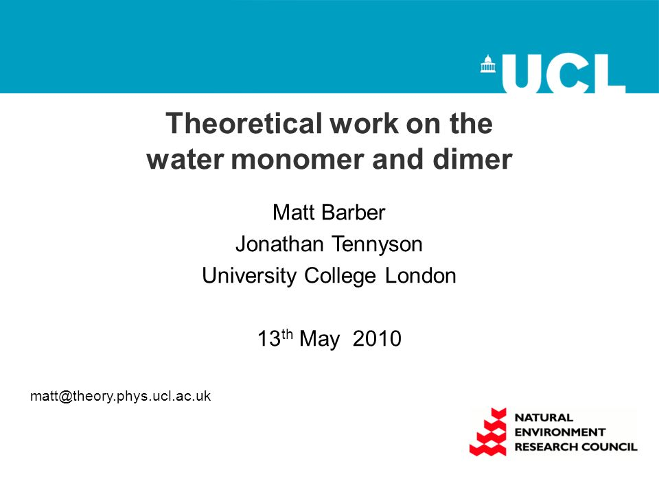 Theoretical work on the water monomer and dimer Matt Barber Jonathan Tennyson University College London 13 th May 2010 matt@theory.phys.ucl.ac.uk