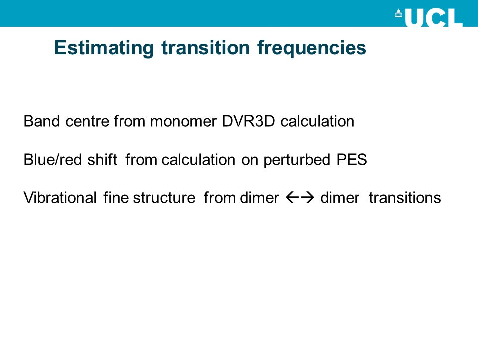 Estimating transition frequencies Band centre from monomer DVR3D calculation Blue/red shift from calculation on perturbed PES Vibrational fine structure from dimer dimer transitions
