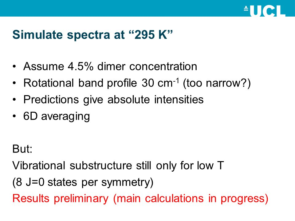 Simulate spectra at 295 K Assume 4.5% dimer concentration Rotational band profile 30 cm -1 (too narrow?) Predictions give absolute intensities 6D averaging But: Vibrational substructure still only for low T (8 J=0 states per symmetry) Results preliminary (main calculations in progress)