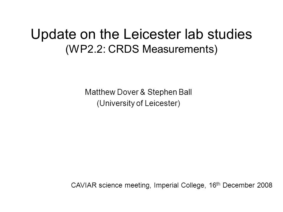 Update on the Leicester lab studies (WP2.2: CRDS Measurements) Matthew Dover & Stephen Ball (University of Leicester) CAVIAR science meeting, Imperial College, 16 th December 2008