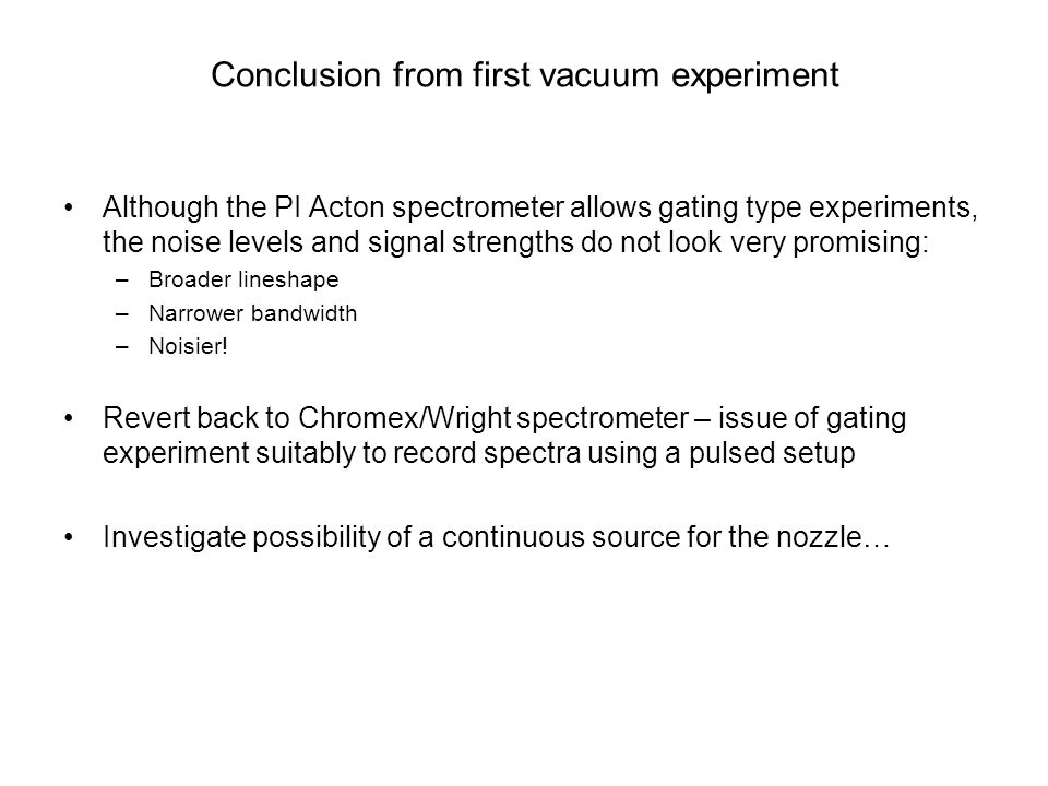 Although the PI Acton spectrometer allows gating type experiments, the noise levels and signal strengths do not look very promising: –Broader lineshape –Narrower bandwidth –Noisier.