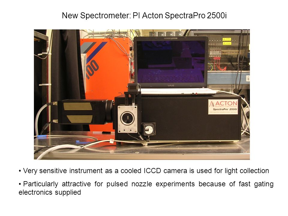 New Spectrometer: PI Acton SpectraPro 2500i Very sensitive instrument as a cooled ICCD camera is used for light collection Particularly attractive for pulsed nozzle experiments because of fast gating electronics supplied