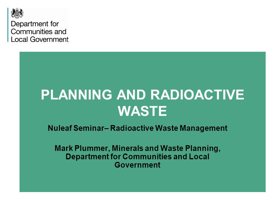 PLANNING AND RADIOACTIVE WASTE Nuleaf Seminar– Radioactive Waste Management Mark Plummer, Minerals and Waste Planning, Department for Communities and Local Government
