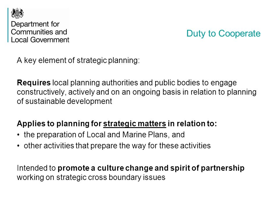 Duty to Cooperate A key element of strategic planning: Requires local planning authorities and public bodies to engage constructively, actively and on an ongoing basis in relation to planning of sustainable development Applies to planning for strategic matters in relation to: the preparation of Local and Marine Plans, and other activities that prepare the way for these activities Intended to promote a culture change and spirit of partnership working on strategic cross boundary issues