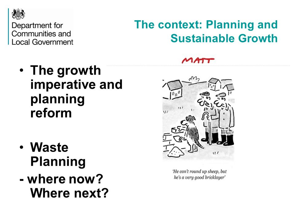The context: Planning and Sustainable Growth The growth imperative and planning reform Waste Planning - where now.