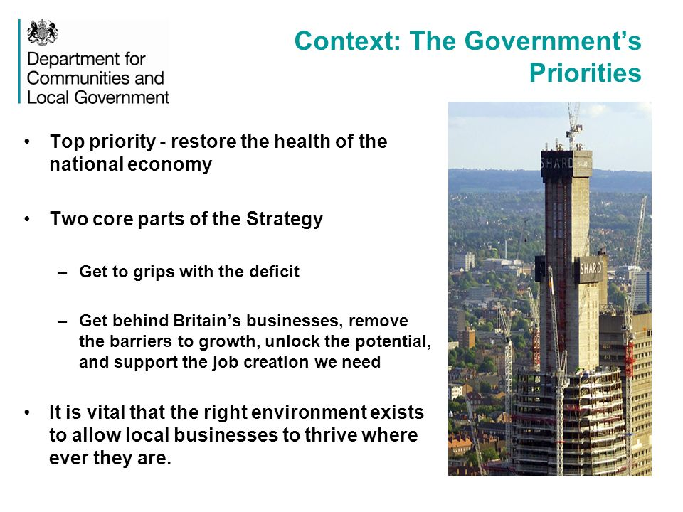 Context: The Governments Priorities Top priority - restore the health of the national economy Two core parts of the Strategy –Get to grips with the deficit –Get behind Britains businesses, remove the barriers to growth, unlock the potential, and support the job creation we need It is vital that the right environment exists to allow local businesses to thrive where ever they are.