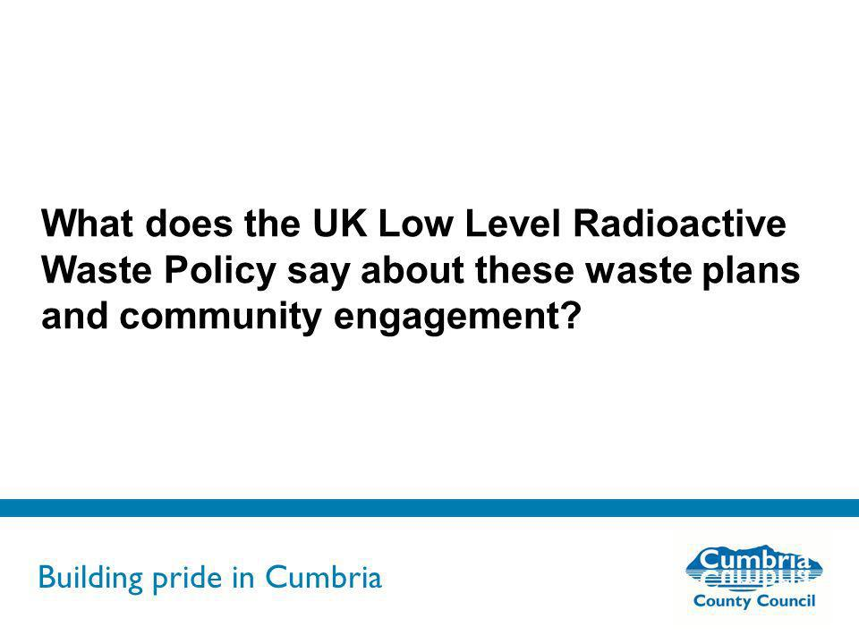 Building pride in Cumbria Do not use fonts other than Arial for your presentations What does the UK Low Level Radioactive Waste Policy say about these