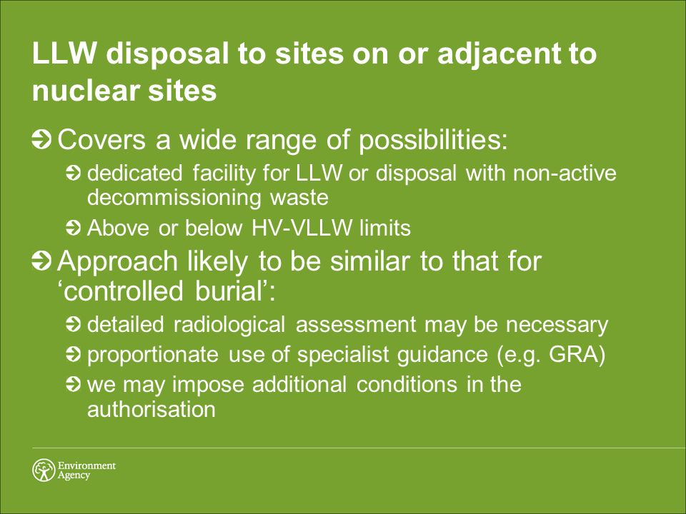 LLW disposal to sites on or adjacent to nuclear sites Covers a wide range of possibilities: dedicated facility for LLW or disposal with non-active decommissioning waste Above or below HV-VLLW limits Approach likely to be similar to that for controlled burial: detailed radiological assessment may be necessary proportionate use of specialist guidance (e.g.